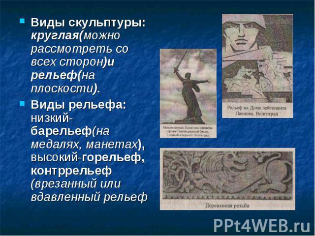 Виды скульптуры: круглая(можно рассмотреть со всех сторон)и рельеф(на плоскости).Виды рельефа: низкий-барельеф(на медалях, манетах), высокий-горельеф, контррельеф (врезанный или вдавленный рельеф