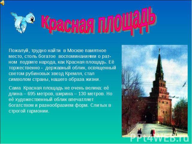 Красная площадь Пожалуй, трудно найти в Москве памятное место, столь богатое воспоминаниями о рат-ном подвиге народа, как Красная площадь. Её торжественно - державный облик, освященный светом рубиновых звезд Кремля, стал символом страны, нашего обра…