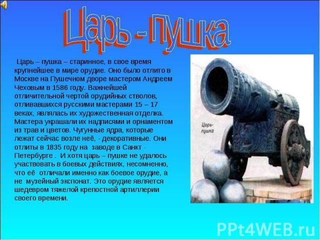 Царь - пушка Царь – пушка – старинное, в свое время крупнейшее в мире орудие. Оно было отлито в Москве на Пушечном дворе мастером Андреем Чеховым в 1586 году. Важнейшей отличительной чертой орудийных стволов, отливавшихся русскими мастерами 15 – 17 …
