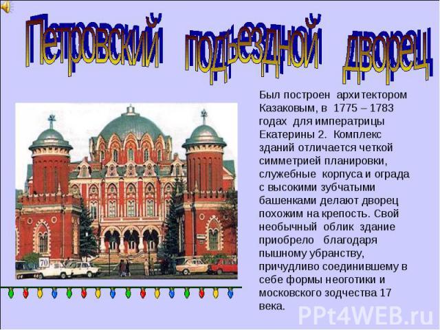 Петровский подъездной дворец Был построен архитектором Казаковым, в 1775 – 1783 годах для императрицы Екатерины 2. Комплекс зданий отличается четкой симметрией планировки, служебные корпуса и ограда с высокими зубчатыми башенками делают дворец похож…