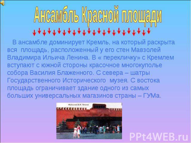 Ансамбль Красной площади В ансамбле доминирует Кремль, на который раскрыта вся площадь, расположенный у его стен Мавзолей Владимира Ильича Ленина. В « перекличку» с Кремлем вступают с южной стороны красочное многокуполье собора Василия Блаженного. С…
