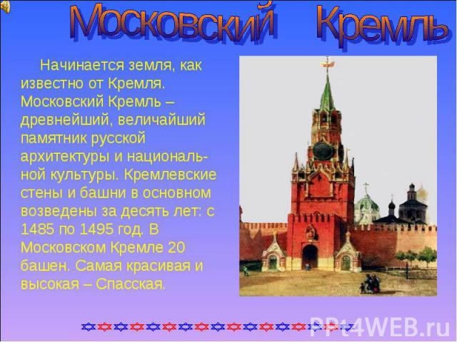 Московский Кремль Начинается земля, как известно от Кремля. Московский Кремль – древнейший, величайший памятник русской архитектуры и националь-ной культуры. Кремлевские стены и башни в основном возведены за десять лет: с 1485 по 1495 год. В Московс…