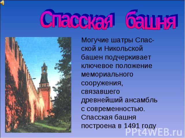 Спасская башня Могучие шатры Спас-ской и Никольской башен подчеркивает ключевое положение мемориального сооружения, связавшего древнейший ансамбль с современностью. Спасская башня построена в 1491 году