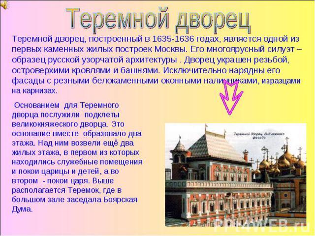 Теремной дворец Теремной дворец, построенный в 1635-1636 годах, является одной из первых каменных жилых построек Москвы. Его многоярусный силуэт – образец русской узорчатой архитектуры . Дворец украшен резьбой, островерхими кровлями и башнями. Исклю…