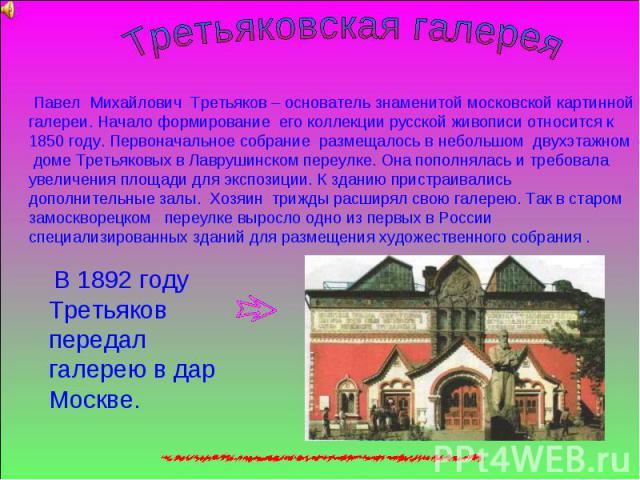 Третьяковская галерея Павел Михайлович Третьяков – основатель знаменитой московской картинной галереи. Начало формирование его коллекции русской живописи относится к 1850 году. Первоначальное собрание размещалось в небольшом двухэтажном доме Третьяк…
