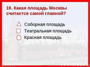 10. Какая площадь Москвы считается самой главной? Соборная площадь Театральная п