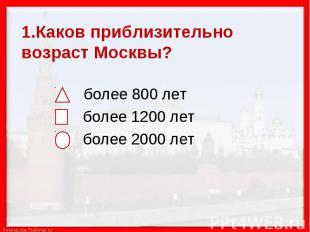 1.Каков приблизительно возраст Москвы? более 800 лет более 1200 лет более 2000 л