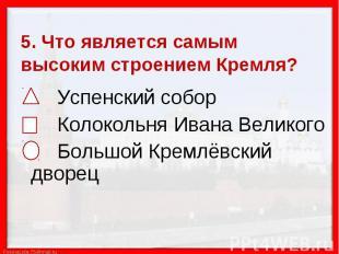 5. Что является самым высоким строением Кремля? Успенский собор Колокольня Ивана