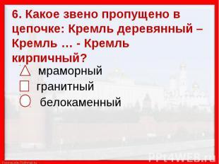6. Какое звено пропущено в цепочке: Кремль деревянный – Кремль … - Кремль кирпич