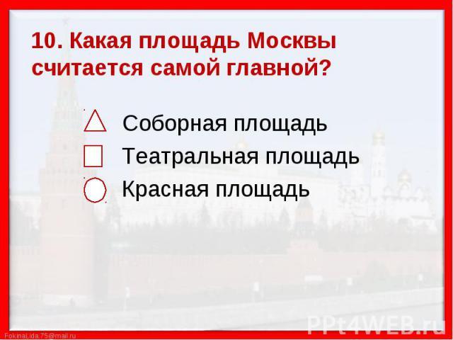 10. Какая площадь Москвы считается самой главной? Соборная площадь Театральная площадь Красная площадь