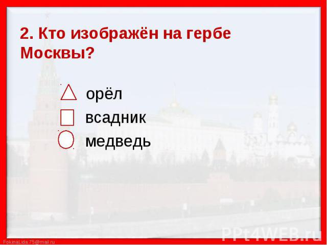 2. Кто изображён на гербе Москвы? орёл всадник медведь