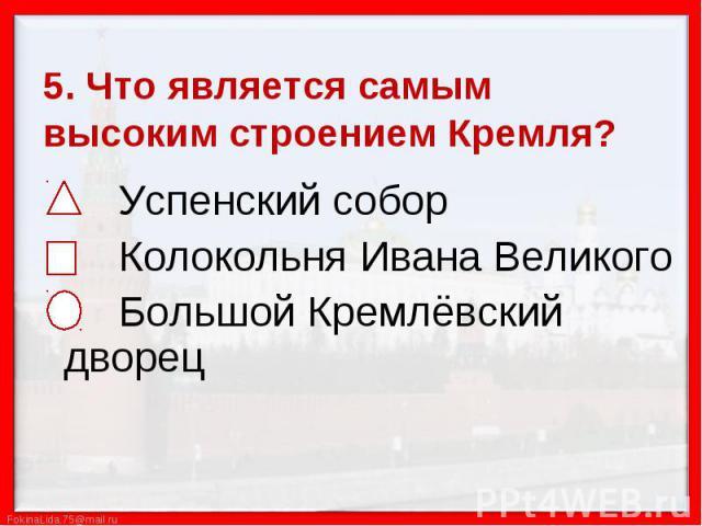 5. Что является самым высоким строением Кремля? Успенский собор Колокольня Ивана Великого Большой Кремлёвский дворец