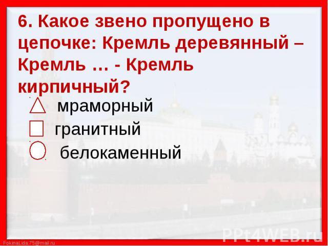 6. Какое звено пропущено в цепочке: Кремль деревянный – Кремль … - Кремль кирпичный? мраморный гранитный белокаменный