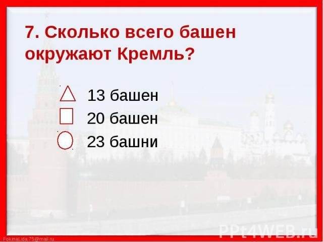 7. Сколько всего башен окружают Кремль? 13 башен 20 башен 23 башни