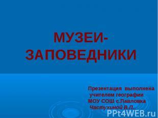 МУЗЕИ- ЗАПОВЕДНИКИ Презентация выполнена учителем географии МОУ СОШ с.Павловка Ч