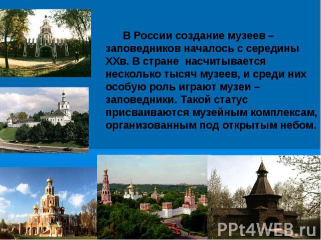 В России создание музеев – заповедников началось с середины XXв. В стране насчитывается несколько тысяч музеев, и среди них особую роль играют музеи – заповедники. Такой статус присваиваются музейным комплексам, организованным под открытым небом.