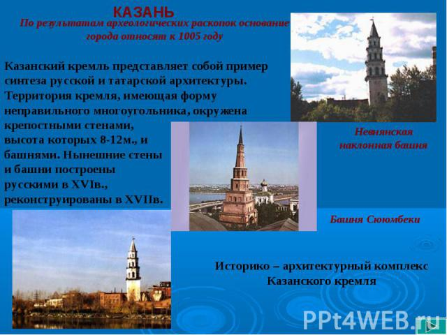 КАЗАНЬ По результатам археологических раскопок основание города относят к 1005 годуКазанский кремль представляет собой пример синтеза русской и татарской архитектуры. Территория кремля, имеющая форму неправильного многоугольника, окружена крепостным…