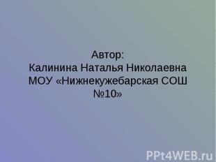 Автор:Калинина Наталья НиколаевнаМОУ «Нижнекужебарская СОШ №10»