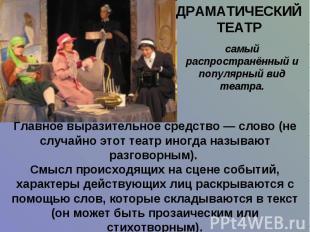 ДРАМАТИЧЕСКИЙ ТЕАТР самый распространённый и популярный вид театра.Главное выраз