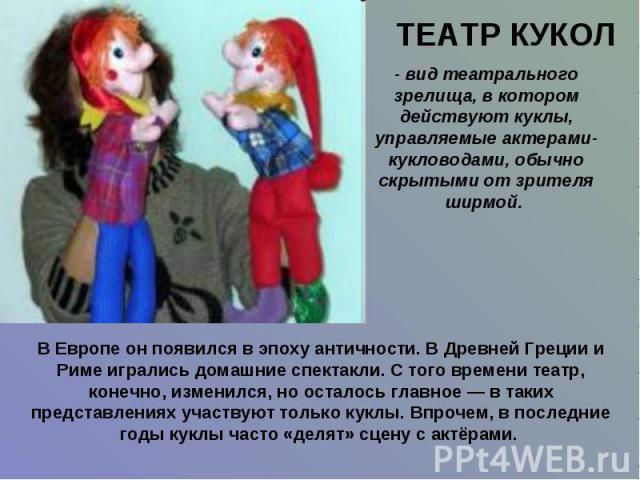 ТЕАТР КУКОЛ - вид театрального зрелища, в котором действуют куклы, управляемые актерами-кукловодами, обычно скрытыми от зрителя ширмой. В Европе он появился в эпоху античности. В Древней Греции и Риме игрались домашние спектакли. С того времени теат…