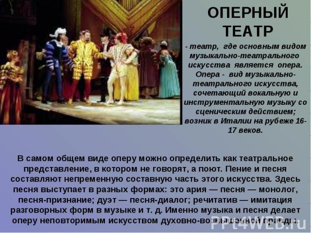 ОПЕРНЫЙ ТЕАТР - театр, где основным видом музыкально-театрального искусства является опера.Опера - вид музыкально-театрального искусства, сочетающий вокальную и инструментальную музыку со сценическим действием; возник в Италии на рубеже 16-17 веков.…