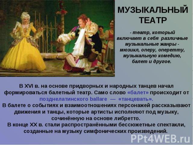 МУЗЫКАЛЬНЫЙ ТЕАТР - театр, который включает в себя различные музыкальные жанры - мюзикл, оперу, оперетту, музыкальную комедию, балет и другое. В XVI в. на основе придворных и народных танцев начал формироваться балетный театр. Само слово «балет» про…