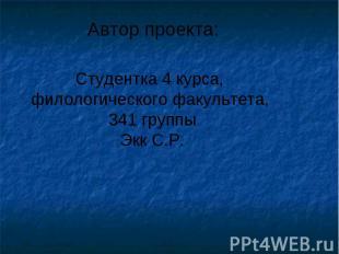Автор проекта: Студентка 4 курса, филологического факультета, 341 группыЭкк С.Р.