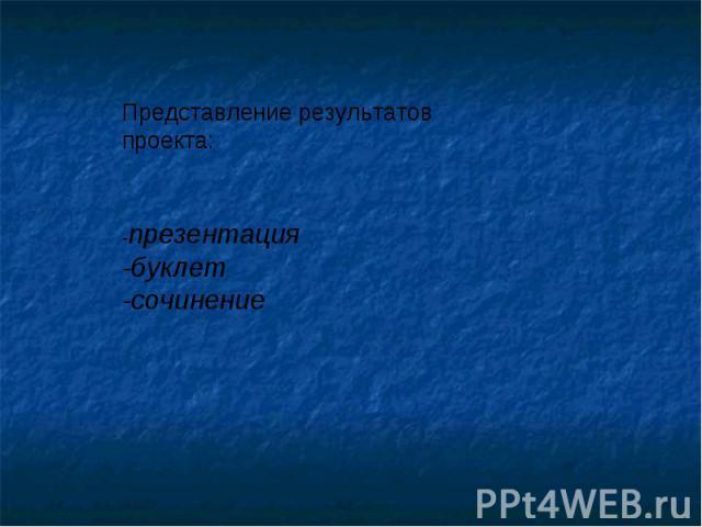 Представление результатов проекта:-презентация-буклет -сочинение