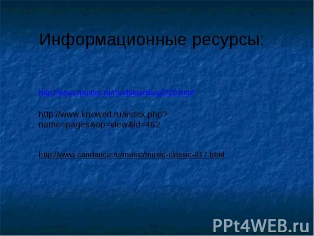 Информационные ресурсы: http://www.rposter.ru/modules/shop/220.htmlhttp://www.knowed.ru/index.php?name=pages&op=view&id=462http://www.candance.ru/music/music-classic-017.html