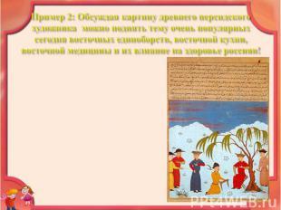 Пример 2: Обсуждая картину древнего персидского художника можно поднять тему оче