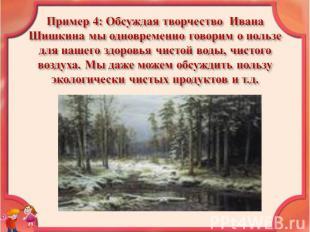 Пример 4: Обсуждая творчество Ивана Шишкина мы одновременно говорим о пользе для