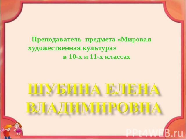 Преподаватель предмета «Мировая художественная культура» в 10-х и 11-х классах ШУБИНА ЕЛЕНА ВЛАДИМИРОВНА