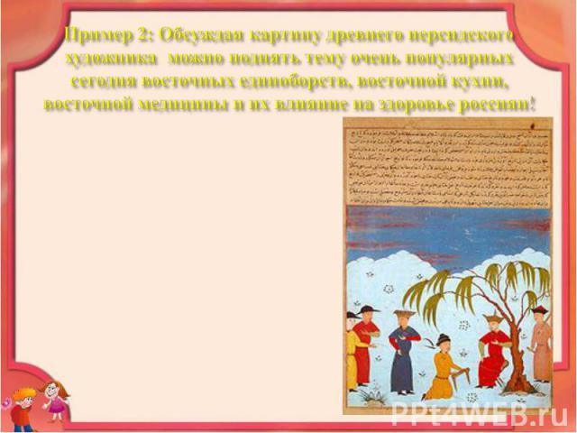 Пример 2: Обсуждая картину древнего персидского художника можно поднять тему очень популярных сегодня восточных единоборств, восточной кухни, восточной медицины и их влияние на здоровье россиян!