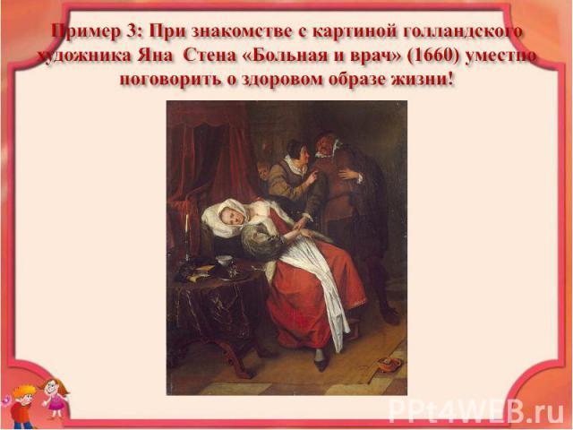 Пример 3: При знакомстве с картиной голландского художника Яна Стена «Больная и врач» (1660) уместно поговорить о здоровом образе жизни!