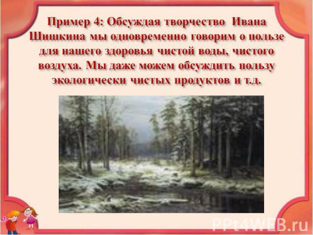 Пример 4: Обсуждая творчество Ивана Шишкина мы одновременно говорим о пользе для нашего здоровья чистой воды, чистого воздуха. Мы даже можем обсуждить пользу экологически чистых продуктов и т.д.