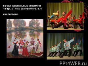 Профессиональные ансамбли танца, а такжесамодеятельныеколлективы.