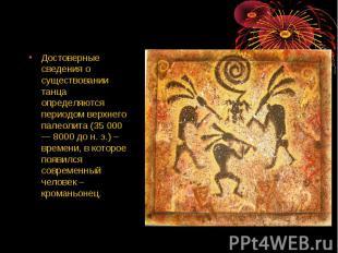 Достоверные сведения о существовании танца определяются периодом верхнего палеол