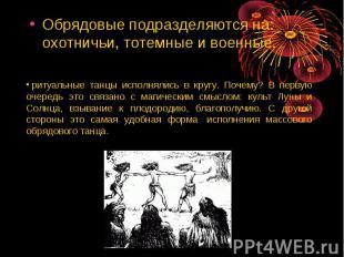 Обрядовые подразделяются на: охотничьи, тотемные и военные. ритуальные танцы и