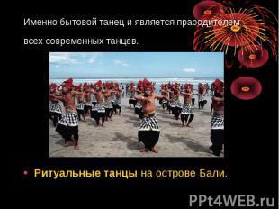 Именно бытовой танец и является прародителем всех современных танцев. Ритуальные