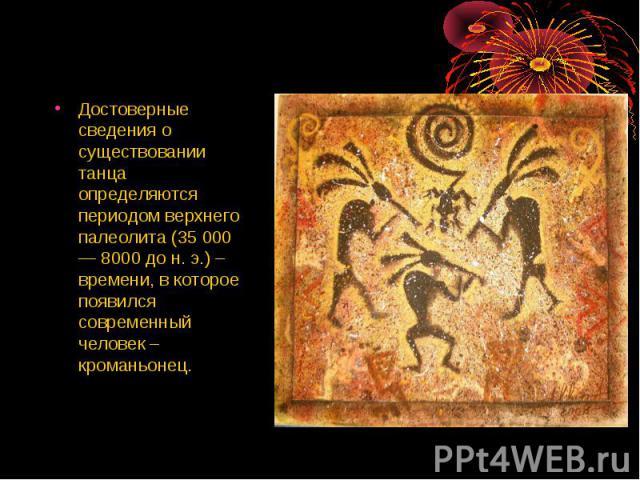 Достоверные сведения о существовании танца определяются периодом верхнего палеолита (35 000 — 8000 до н. э.) – времени, в которое появился современный человек – кроманьонец.