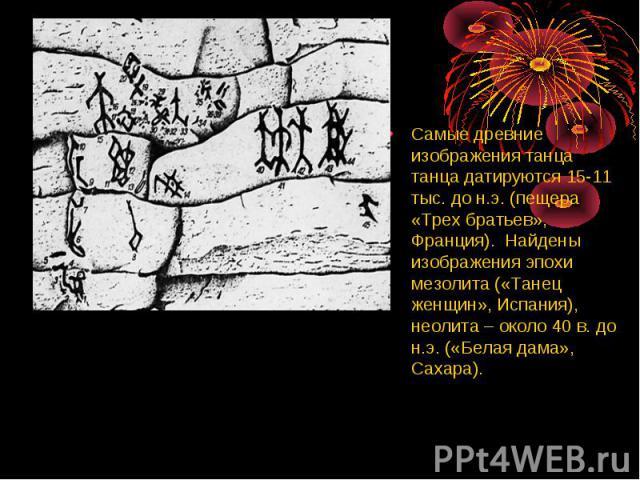Самые древние изображения танца танца датируются 15-11 тыс. до н.э. (пещера «Трех братьев», Франция). Найдены изображения эпохи мезолита («Танец женщин», Испания), неолита – около 40 в. до н.э. («Белая дама», Сахара).