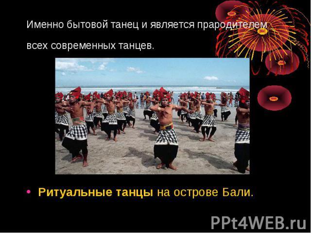 Именно бытовой танец и является прародителем всех современных танцев. Ритуальныетанцына острове Бали.