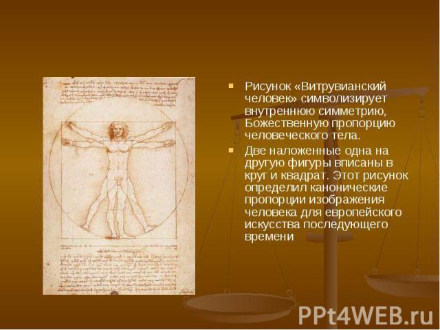 Рисунок «Витрувианский человек» символизирует внутреннюю симметрию, Божественную пропорцию человеческого тела. Две наложенные одна на другую фигуры вписаны в круг и квадрат. Этот рисунок определил канонические пропорции изображения человека для евро…
