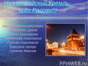 Нижегородский Кремль-чудо России!!! Над проектом работали:Башкурова ДианаЮрина Е