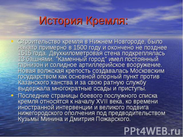 История Кремля: Строительство кремля в Нижнем Новгороде, было начато примерно в 1500 году и окончено не позднее 1515 года. Двухкилометровая стена подкреплялась 13 башнями.