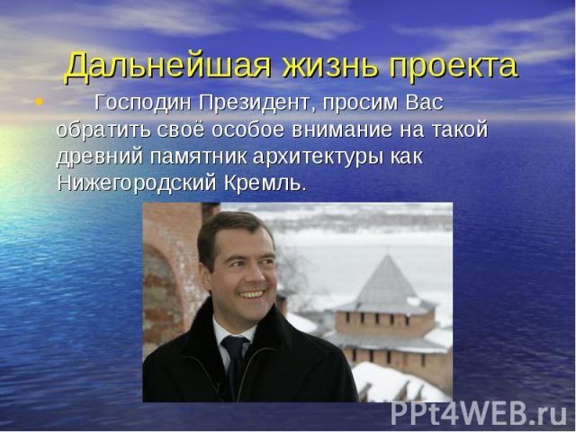 Дальнейшая жизнь проекта Господин Президент, просим Вас обратить своё особое внимание на такой древний памятник архитектуры как Нижегородский Кремль.