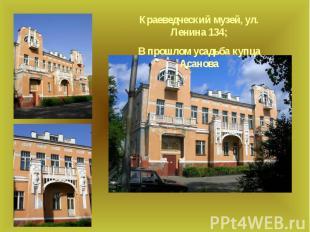 Краеведческий музей, ул. Ленина 134;В прошлом усадьба купца Асанова