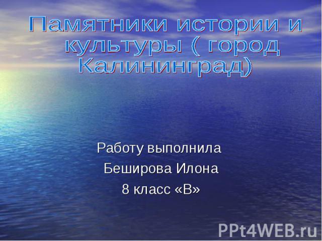 Памятники истории и культуры ( город Калининград)Работу выполнила Беширова Илона8 класс «В»