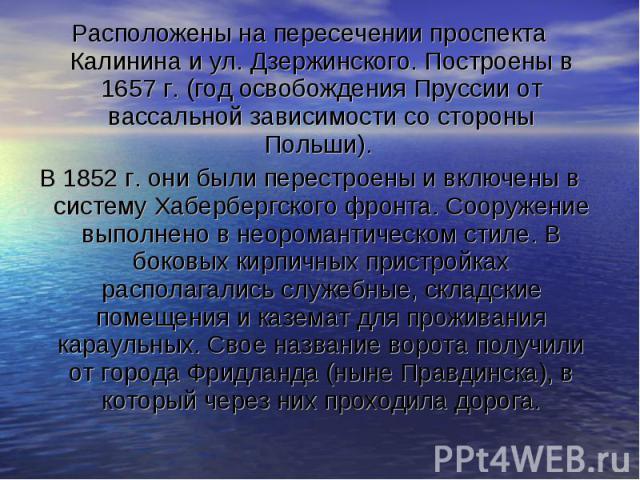 Расположены на пересечении проспекта Калинина и ул. Дзержинского. Построены в 1657 г. (год освобождения Пруссии от вассальной зависимости со стороны Польши). В 1852 г. они были перестроены и включены в систему Хабербергского фронта. Сооружение выпол…