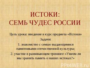 ИСТОКИ:СЕМЬ ЧУДЕС РОССИИ Цель урока: введение в курс предмета «Истоки»Задачи:1.